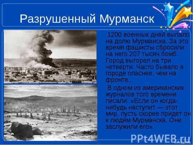 Разрушенный Мурманск 1200 военных дней выпало на долю Мурманска. За это время фашисты сбросили на него 207 тысяч бомб. Город выгорел на три четверти. Часто бывало в городе опаснее, чем на фронте... В одном из американских журналов того времени писал…