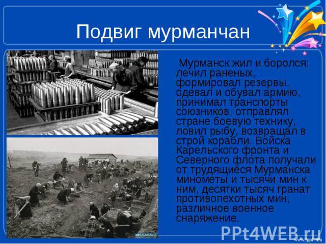 Подвиг мурманчан Мурманск жил и боролся: лечил раненых, формировал резервы, одевал и обувал армию, принимал транспорты союзников, отправлял стране боевую технику, ловил рыбу, возвращал в строй корабли. Войска Карельского фронта и Северного флота пол…