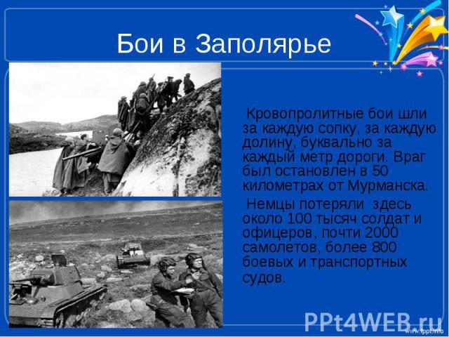 Бои в Заполярье Кровопролитные бои шли за каждую сопку, за каждую долину, буквально за каждый метр дороги. Враг был остановлен в 50 километрах от Мурманска. Немцы потеряли здесь около 100 тысяч солдат и офицеров, почти 2000 самолетов, более 800 боев…