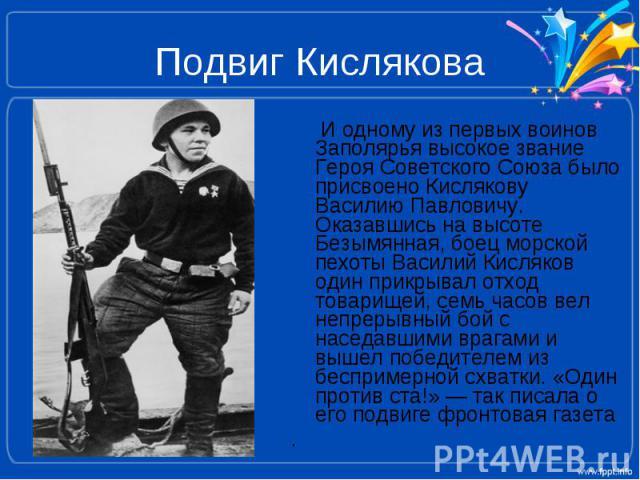 Подвиг Кислякова И одному из первых воинов Заполярья высокое звание Героя Советского Союза было присвоено Кислякову Василию Павловичу. Оказавшись на высоте Безымянная, боец морской пехоты Василий Кисляков один прикрывал отход товарищей, семь часов в…