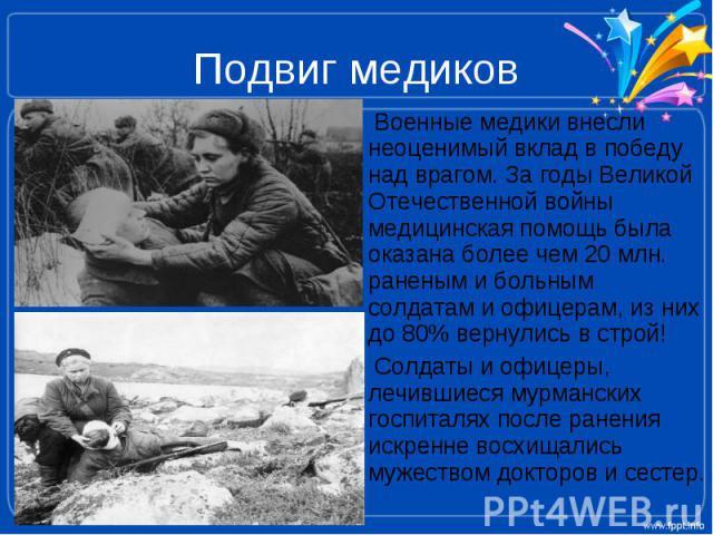 Подвиг медиков Военные медики внесли неоценимый вклад в победу над врагом. За годы Великой Отечественной войны медицинская помощь была оказана более чем 20 млн. раненым и больным солдатам и офицерам, из них до 80% вернулись в строй! Солдаты и офицер…