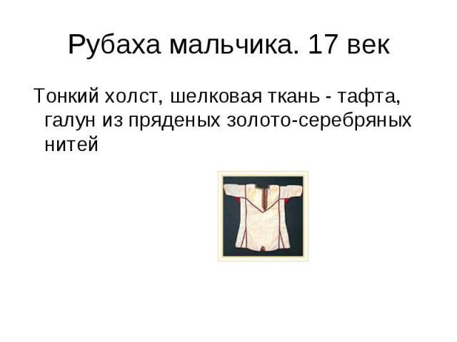 Рубаха мальчика. 17 век Тонкий холст, шелковая ткань - тафта, галун из пряденых золото-серебряных нитей