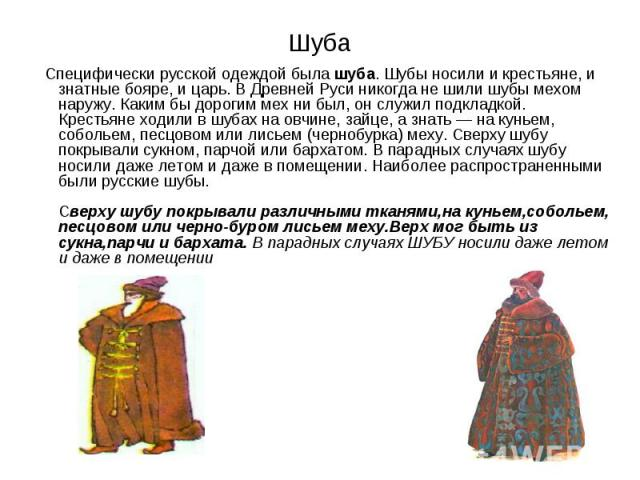 Шуба Специфически русской одеждой была шуба. Шубы носили и крестьяне, и знатные бояре, и царь. В Древней Руси никогда не шили шубы мехом наружу. Каким бы дорогим мех ни был, он служил подкладкой. Крестьяне ходили в шубах на овчине, зайце, а знать — …