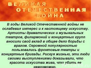 В годы Великой Отечественной войны не ослабевал интерес и к настоящему искусству