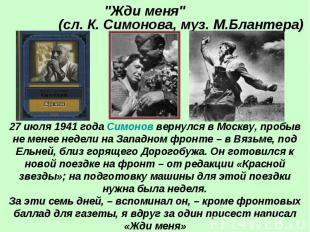 """""""Жди меня"""" (сл. К. Симонова, муз. М.Блантера) 27 июля 1941 года Симонов вернулся"""