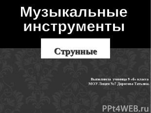Музыкальные инструменты Струнные Выполнила ученица 9 «б» класса МОУ Лицея №7 Дор