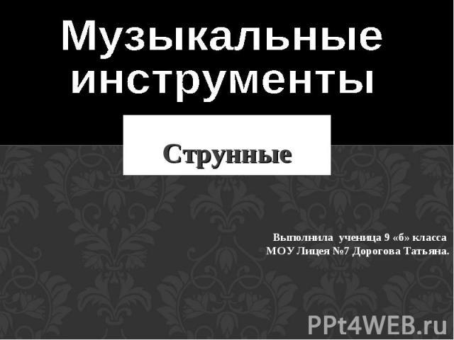 Музыкальные инструменты Струнные Выполнила ученица 9 «б» класса МОУ Лицея №7 Дорогова Татьяна.