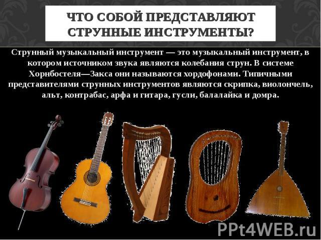 ЧТО СОБОЙ ПРЕДСТАВЛЯЮТ СТРУННЫЕ ИНСТРУМЕНТЫ? Струнный музыкальный инструмент — это музыкальный инструмент, в котором источником звука являются колебания струн. В системе Хорнбостеля—Закса они называются хордофонами. Типичными представителями струнны…