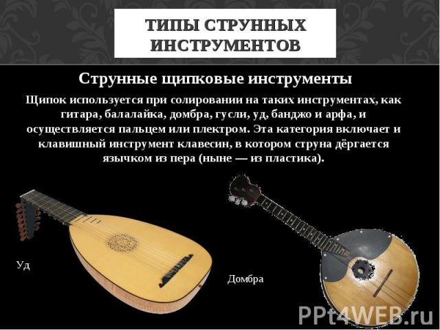 ТИПЫ СТРУННЫХ ИНСТРУМЕНТОВ Струнные щипковые инструменты Щипок используется при солировании на таких инструментах, как гитара, балалайка, домбра, гусли, уд, банджо и арфа, и осуществляется пальцем или плектром. Эта категория включает и клавишный инс…