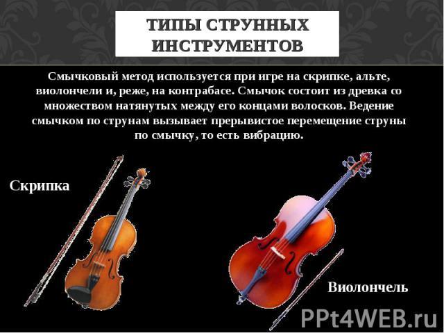 ТИПЫ СТРУННЫХ ИНСТРУМЕНТОВ Смычковый метод используется при игре на скрипке, альте, виолончели и, реже, на контрабасе. Смычок состоит из древка со множеством натянутых между его концами волосков. Ведение смычком по струнам вызывает прерывистое перем…