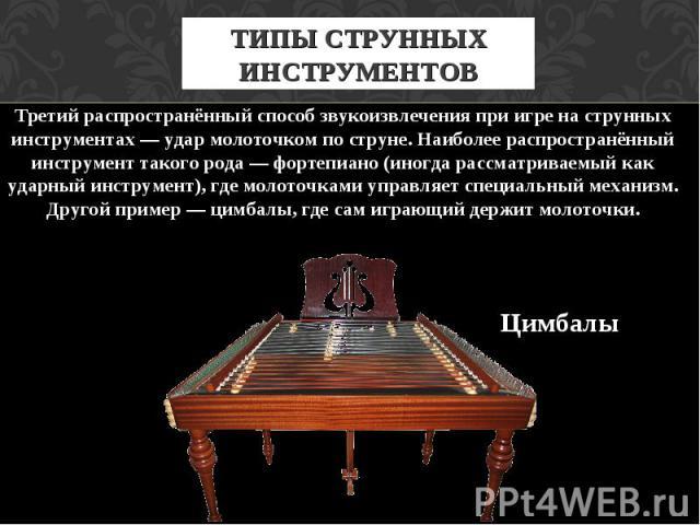 ТИПЫ СТРУННЫХ ИНСТРУМЕНТОВ Третий распространённый способ звукоизвлечения при игре на струнных инструментах — удар молоточком по струне. Наиболее распространённый инструмент такого рода — фортепиано (иногда рассматриваемый как ударный инструмент), г…