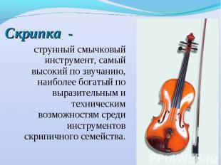Скрипка - струнный смычковый инструмент, самый высокий по звучанию, наиболее бог