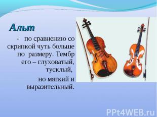 Альт - по сравнению со скрипкой чуть больше по размеру. Тембр его – глуховатый,