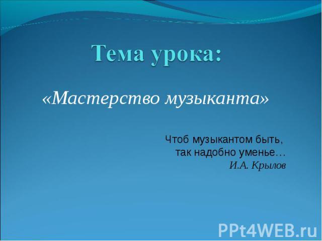 Тема урока: «Мастерство музыканта» Чтоб музыкантом быть, так надобно уменье… И.А. Крылов