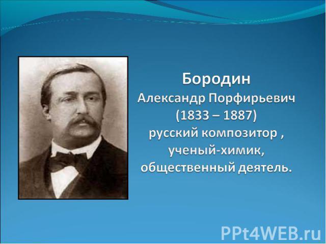 Бородин Александр Порфирьевич (1833 – 1887) русский композитор , ученый-химик, общественный деятель.