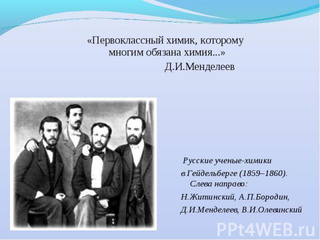 «Первоклассный химик, которому многим обязана химия...» Д.И.Менделеев Русские ученые-химики в Гейдельберге (1859–1860). Слева направо: Н.Житинский, А.П.Бородин, Д.И.Менделеев, В.И.Олевинский