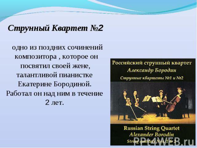 Струнный Квартет №2 одно из поздних сочинений композитора , которое он посвятил своей жене, талантливой пианистке Екатерине Бородиной. Работал он над ним в течение 2 лет.