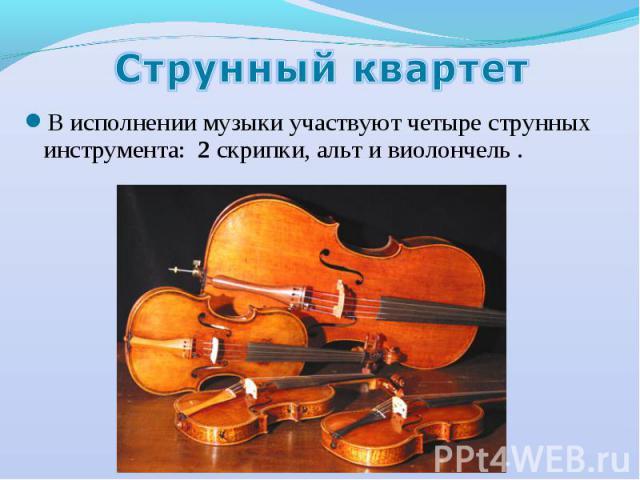 Струнный квартет В исполнении музыки участвуют четыре струнных инструмента: 2 скрипки, альт и виолончель .