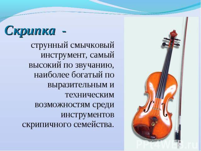 Скрипка - струнный смычковый инструмент, самый высокий по звучанию, наиболее богатый по выразительным и техническим возможностям среди инструментов скрипичного семейства.