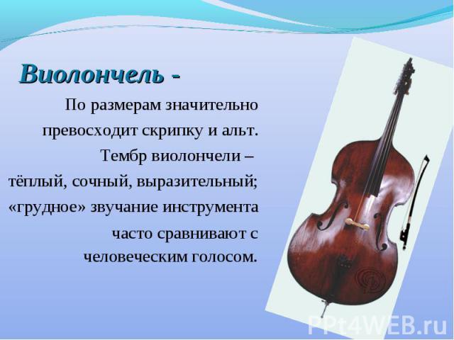 Виолончель - По размерам значительно превосходит скрипку и альт. Тембр виолончели – тёплый, сочный, выразительный; «грудное» звучание инструмента часто сравнивают с человеческим голосом.