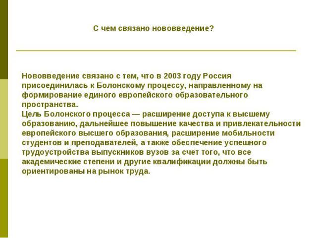 Счем связано нововведение? Нововведение связанос тем, чтов 2003году Россия присоединиласьк Болонскому процессу, направленномуна формирование единого европейского образовательного пространства. Цель Болонского процесса— расширение доступак вы…
