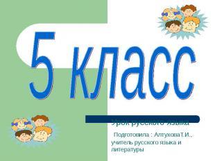 5 класс Урок русского языка Подготовила : АлтуховаТ.И., учитель русского языка и
