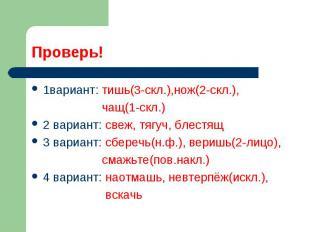 Проверь!1вариант: тишь(3-скл.),нож(2-скл.), чащ(1-скл.) 2 вариант: свеж, тягуч,