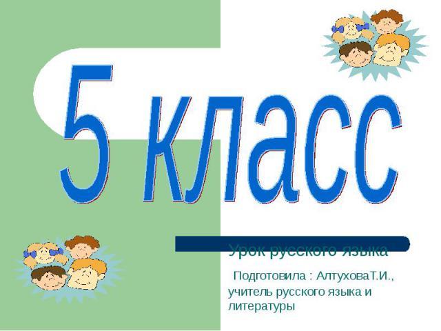 5 класс Урок русского языка Подготовила : АлтуховаТ.И., учитель русского языка и литературы
