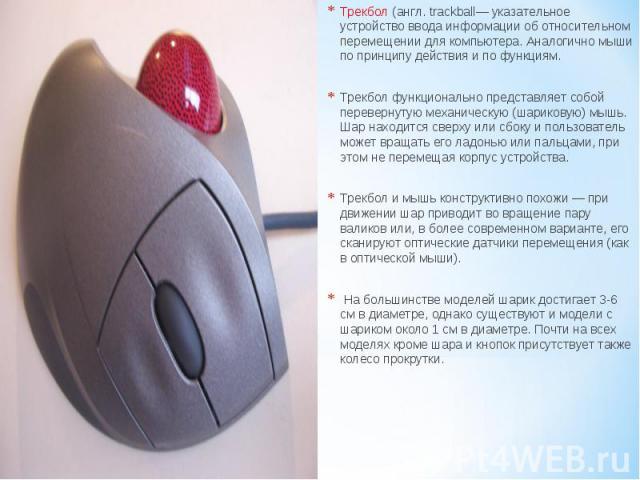 Трекбол (англ. trackball— указательное устройство ввода информации об относительном перемещении для компьютера. Аналогично мыши по принципу действия и по функциям. Трекбол функционально представляет собой перевернутую механическую (шариковую) мышь. …