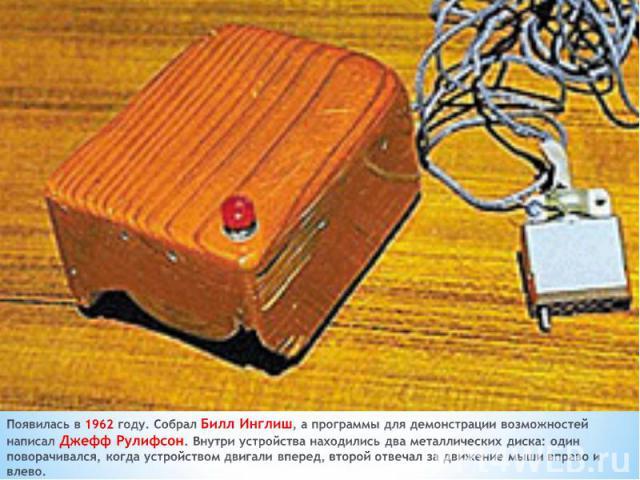 Появилась в 1962 году. Собрал Билл Инглиш, а программы для демонстрации возможностей написал Джефф Рулифсон. Внутри устройства находились два металлических диска: один поворачивался, когда устройством двигали вперед, второй отвечал за движение мыши …