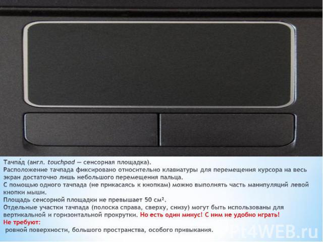 Тачпа д (англ.touchpad — сенсорная площадка). Расположение тачпада фиксировано относительно клавиатуры для перемещения курсора на весь экран достаточно лишь небольшого перемещения пальца. С помощью одного тачпада (не прикасаясь к кнопкам) можно вып…