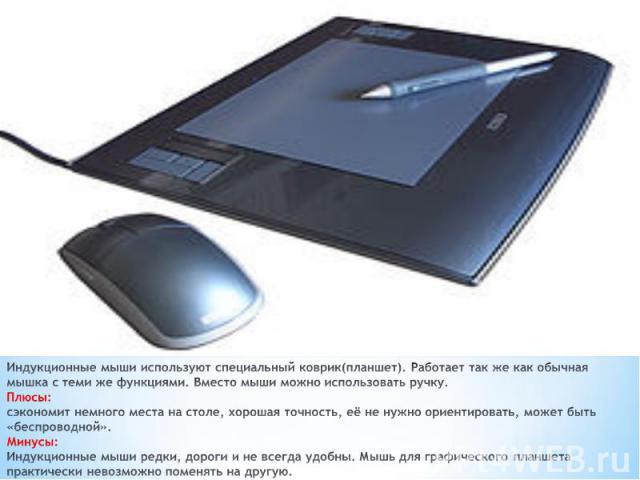 Индукционные мыши используют специальный коврик(планшет). Работает так же как обычная мышка с теми же функциями. Вместо мыши можно использовать ручку. Плюсы: сэкономит немного места на столе, хорошая точность, её не нужно ориентировать, может быть «…