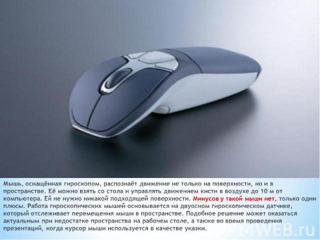 Мышь, оснащённая гироскопом, распознаёт движение не только на поверхности, но и в пространстве. Её можно взять со стола и управлять движением кисти в воздухе до 10 м от компьютера. Ей не нужно никакой подходящей поверхности. Минусов у такой мыши нет…