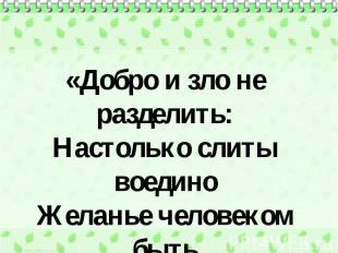 «Добро и зло не разделить: Настолько слиты воедино Желанье человеком быть И неиз