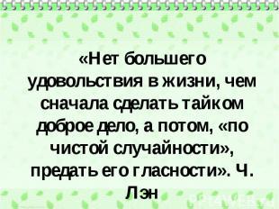«Нет большего удовольствия в жизни, чем сначала сделать тайком доброе дело, а по