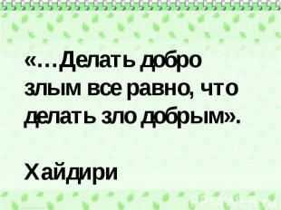 «…Делать добро злым все равно, что делать зло добрым». Хайдири
