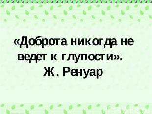 «Доброта никогда не ведет к глупости». Ж. Ренуар