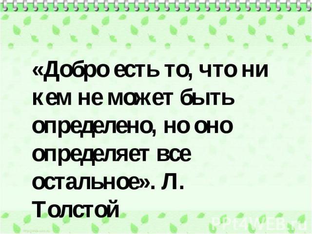 «Добро есть то, что ни кем не может быть определено, но оно определяет все остальное». Л. Толстой