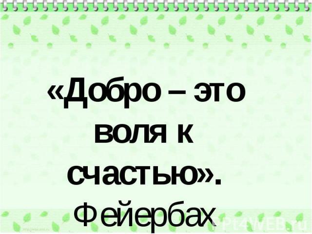 «Добро – это воля к счастью». Фейербах