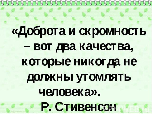 «Доброта и скромность – вот два качества, которые никогда не должны утомлять человека». Р. Стивенсон