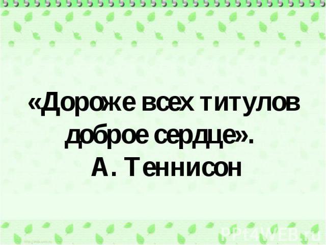 «Дороже всех титулов доброе сердце». А. Теннисон