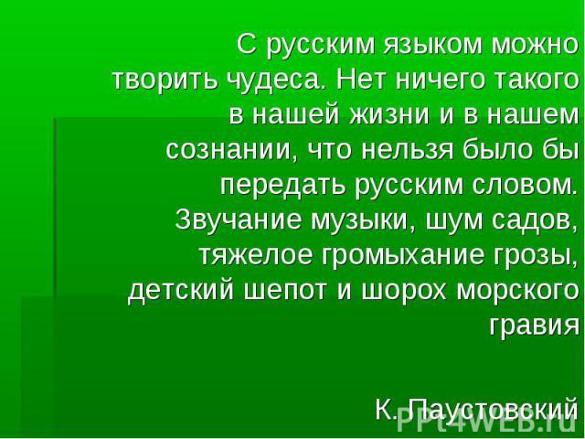 С русским языком можно творить чудеса. Нет ничего такого в нашей жизни и в нашем сознании, что нельзя было бы передать русским словом. Звучание музыки, шум садов, тяжелое громыхание грозы, детский шепот и шорох морского гравия К. Паустовский