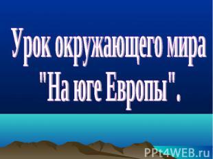"""Урок окружающего мира """"На юге Европы""""."""