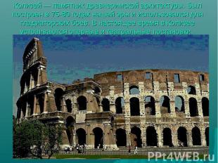 Колизей — памятник древнеримской архитектуры. Был построен в 75-80 годах нашей э