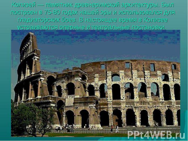 Колизей — памятник древнеримской архитектуры. Был построен в 75-80 годах нашей эры и использовался для гладиаторских боев. В настоящее время в Колизее устраиваются оперные и театральные постановки.
