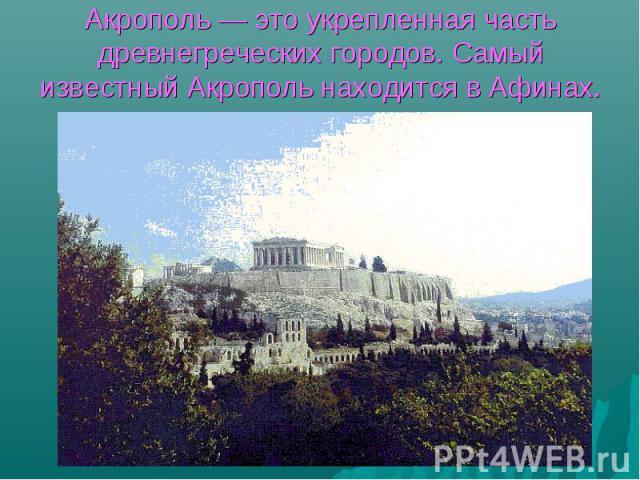 Акрополь — это укрепленная часть древнегреческих городов. Самый известный Акрополь находится в Афинах.