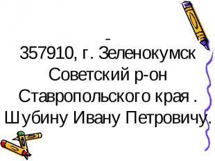 357910, г. Зеленокумск Советский р-он Ставропольского края . Шубину Ивану Петров