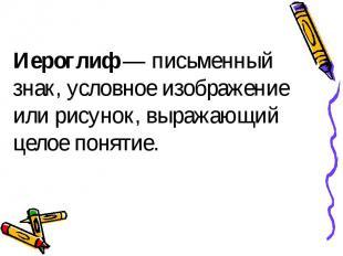 Иероглиф — письменный знак, условное изображение или рисунок, выражающий целое п