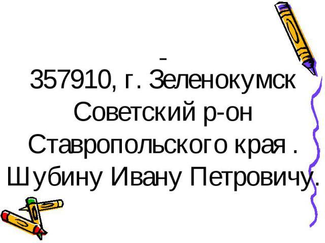 357910, г. Зеленокумск Советский р-он Ставропольского края . Шубину Ивану Петровичу.
