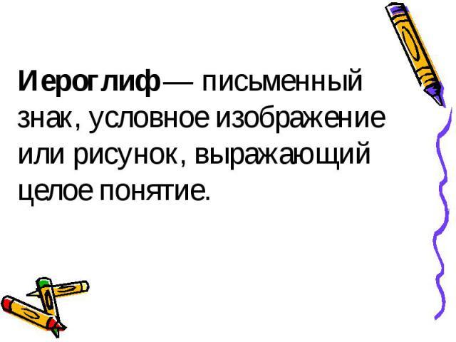 Иероглиф — письменный знак, условное изображение или рисунок, выражающий целое понятие.